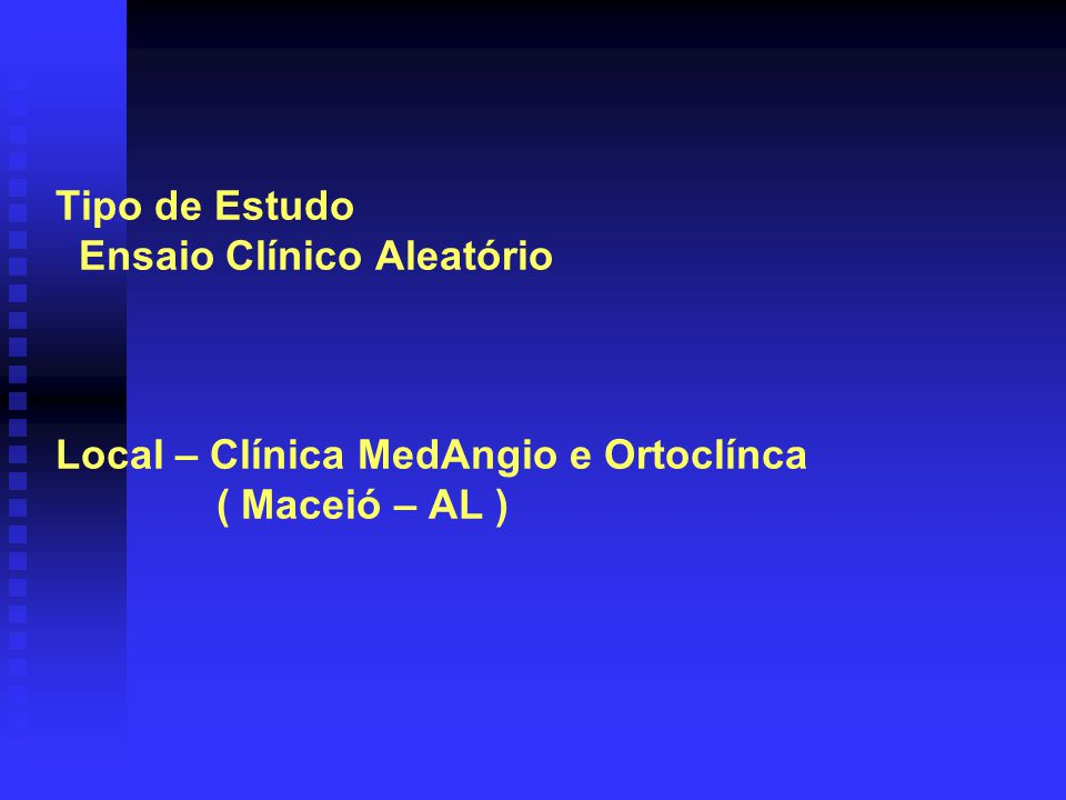 Tipo de Estudo Ensaio Clínico Aleatório Local – Clínica MedAngio e Ortoclínca ( Maceió – AL )