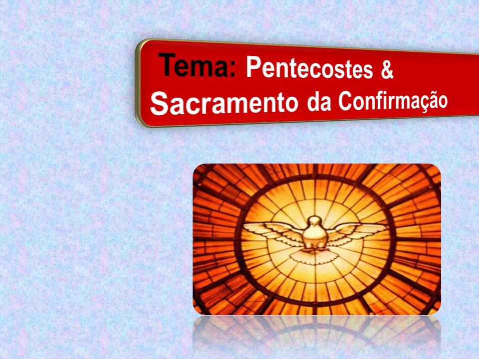 Tema: Pentecostes & Sacramento da Confirmação