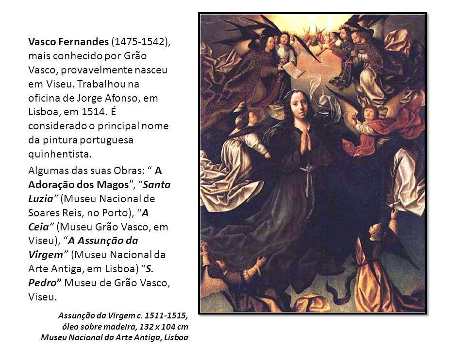 Vasco Fernandes (1475-1542), mais conhecido por Grão Vasco, provavelmente nasceu em Viseu. Trabalhou na oficina de Jorge Afonso, em Lisboa, em 1514. É considerado o principal nome da pintura portuguesa quinhentista.