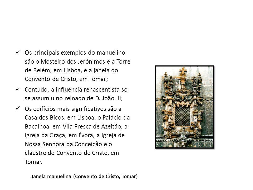 Os principais exemplos do manuelino são o Mosteiro dos Jerónimos e a Torre de Belém, em Lisboa, e a janela do Convento de Cristo, em Tomar;
