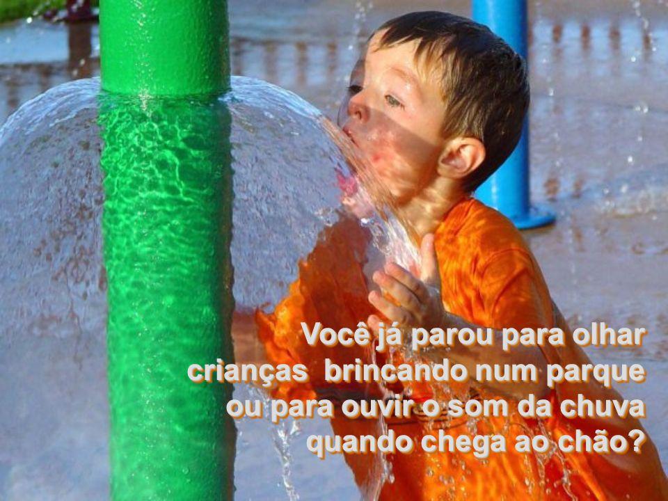 Você já parou para olhar crianças brincando num parque ou para ouvir o som da chuva quando chega ao chão