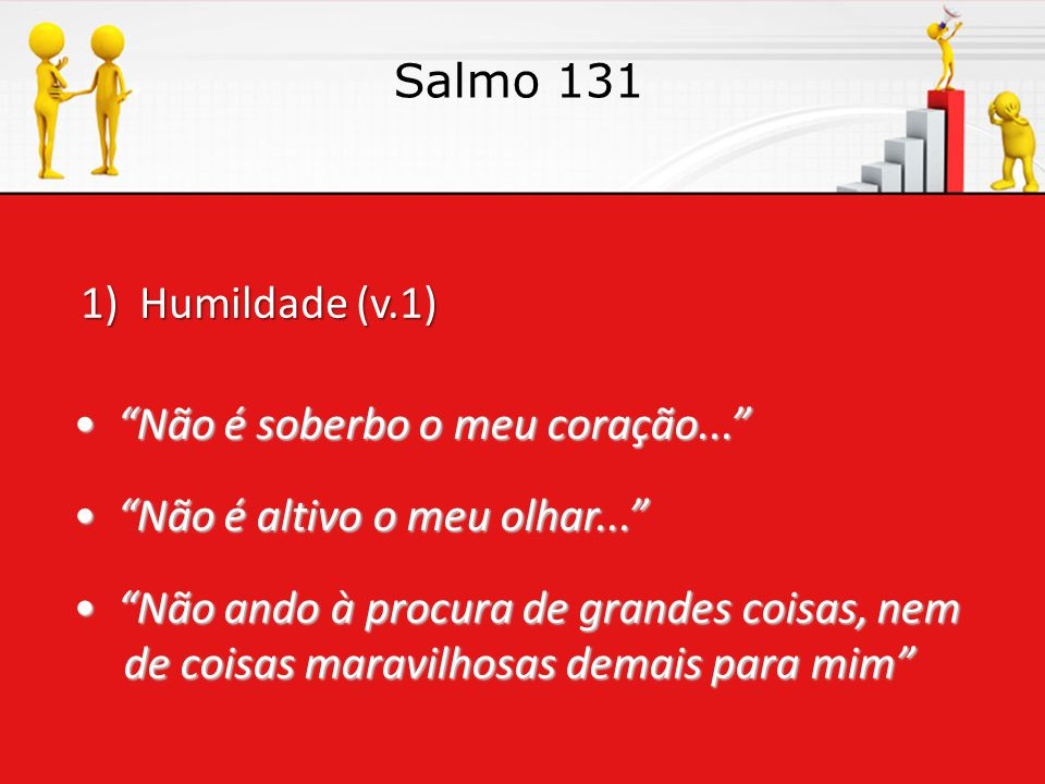 Salmo 131 1) Humildade (v.1) • Não é soberbo o meu coração... • Não é altivo o meu olhar...
