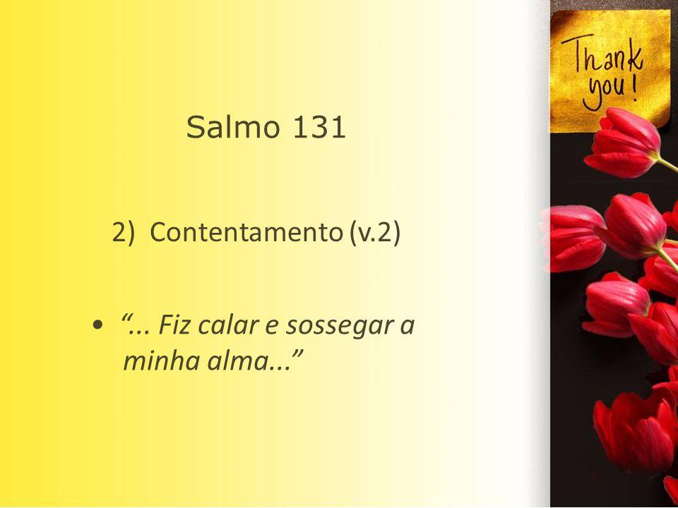 Salmo 131 2) Contentamento (v.2) • ... Fiz calar e sossegar a minha alma...