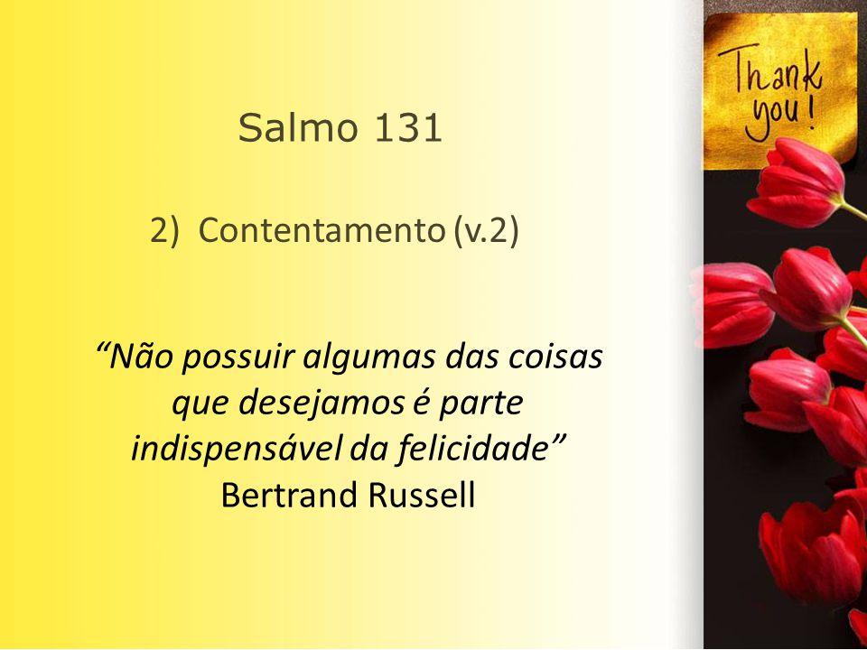 Salmo 131 2) Contentamento (v.2) Não possuir algumas das coisas que desejamos é parte indispensável da felicidade