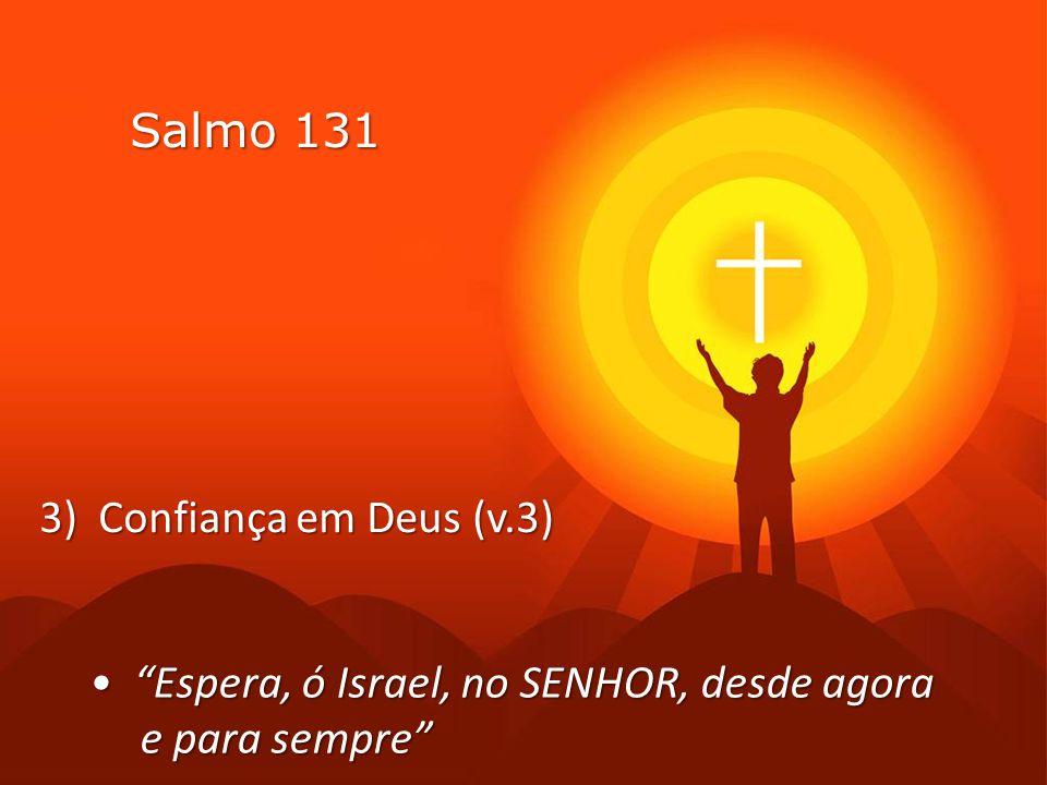 Salmo 131 3) Confiança em Deus (v.3) • Espera, ó Israel, no SENHOR, desde agora e para sempre