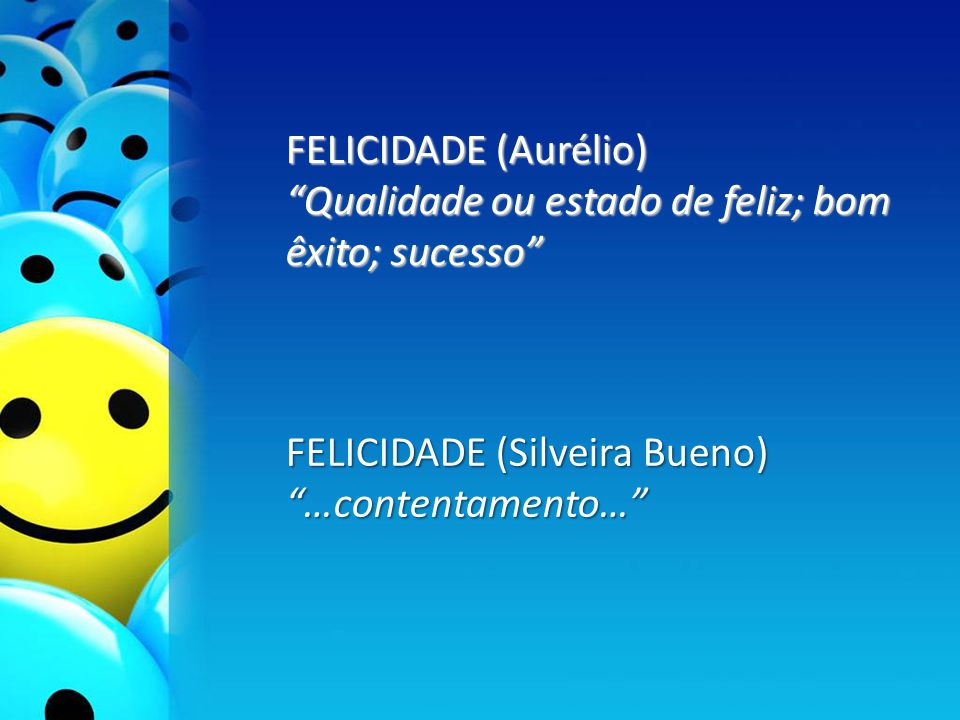 FELICIDADE (Aurélio) Qualidade ou estado de feliz; bom êxito; sucesso FELICIDADE (Silveira Bueno)