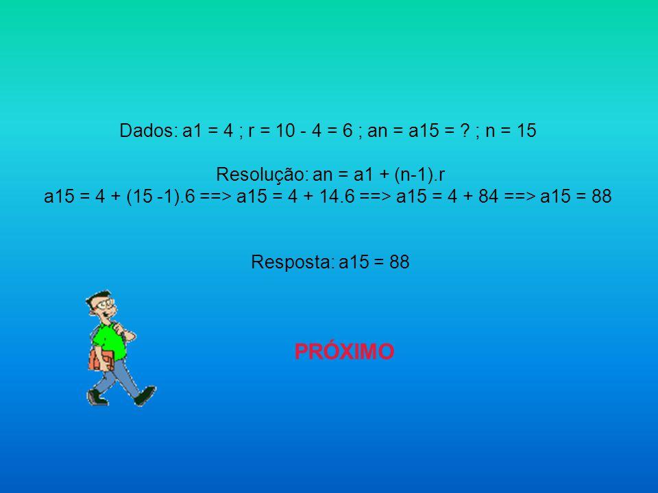 Dados: a1 = 4 ; r = 10 - 4 = 6 ; an = a15 = ; n = 15