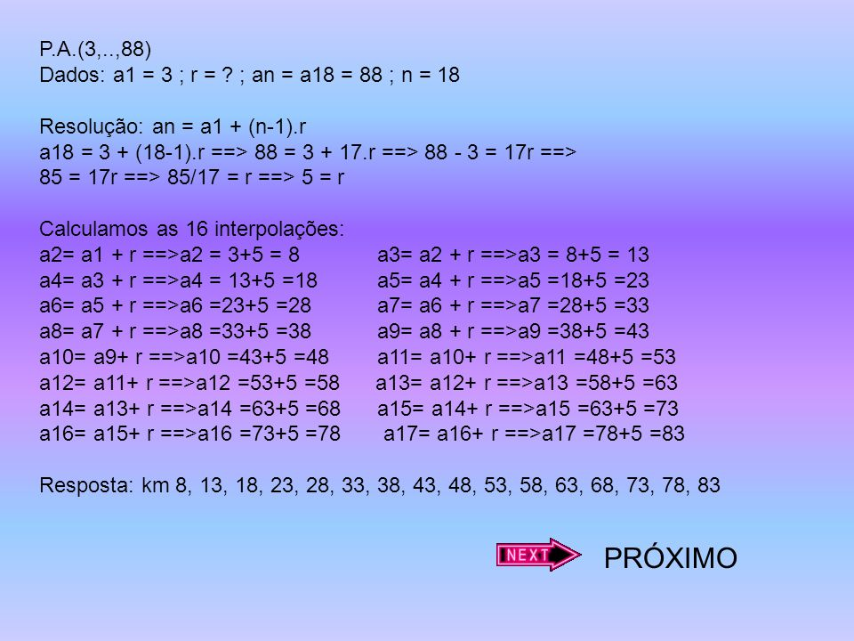PRÓXIMO P.A.(3,..,88) Dados: a1 = 3 ; r = ; an = a18 = 88 ; n = 18
