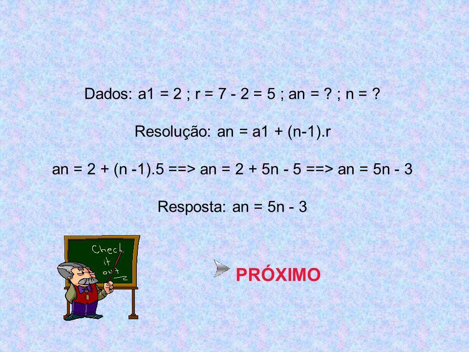 PRÓXIMO Dados: a1 = 2 ; r = 7 - 2 = 5 ; an = ; n =