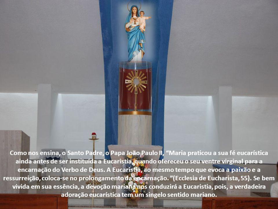 Como nos ensina, o Santo Padre, o Papa João Paulo II, Maria praticou a sua fé eucarística ainda antes de ser instituída a Eucaristia, quando ofereceu o seu ventre virginal para a encarnação do Verbo de Deus.