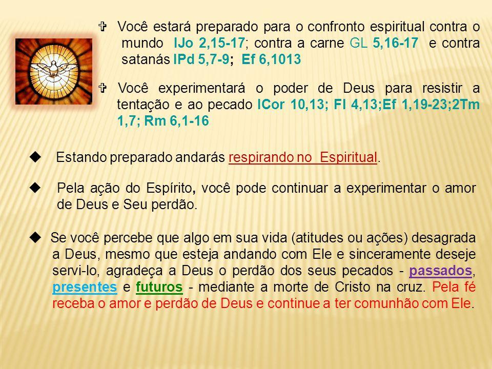  Você estará preparado para o confronto espiritual contra o mundo IJo 2,15-17; contra a carne GL 5,16-17 e contra satanás IPd 5,7-9; Ef 6,1013