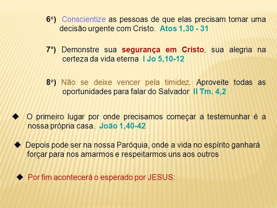 6°) Conscientize as pessoas de que elas precisam tomar uma decisão urgente com Cristo. Atos 1,30 - 31