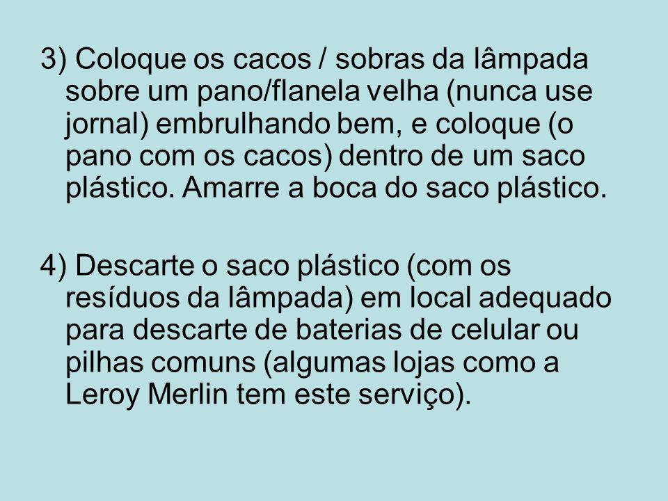 3) Coloque os cacos / sobras da lâmpada sobre um pano/flanela velha (nunca use jornal) embrulhando bem, e coloque (o pano com os cacos) dentro de um saco plástico. Amarre a boca do saco plástico.