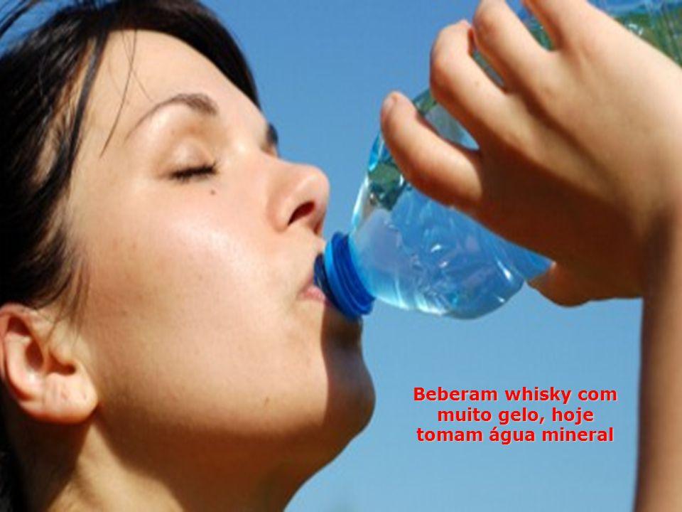 Beberam whisky com muito gelo, hoje tomam água mineral