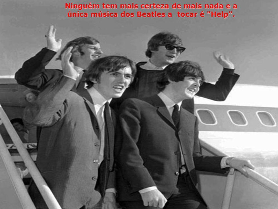 Ninguém tem mais certeza de mais nada e a única música dos Beatles a tocar é Help .