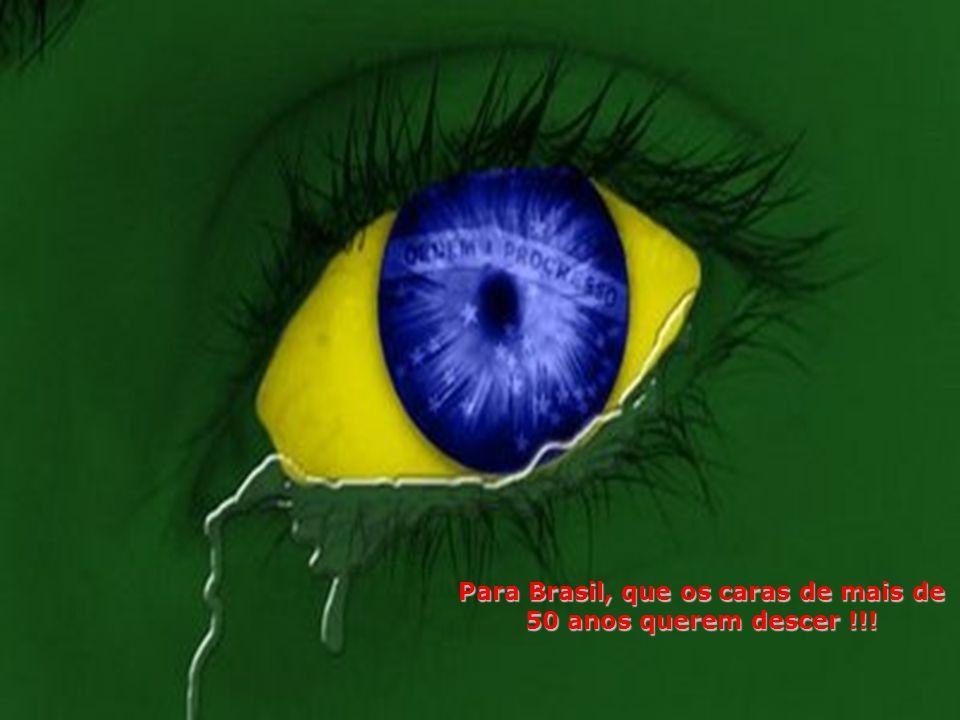 Para Brasil, que os caras de mais de 50 anos querem descer !!!