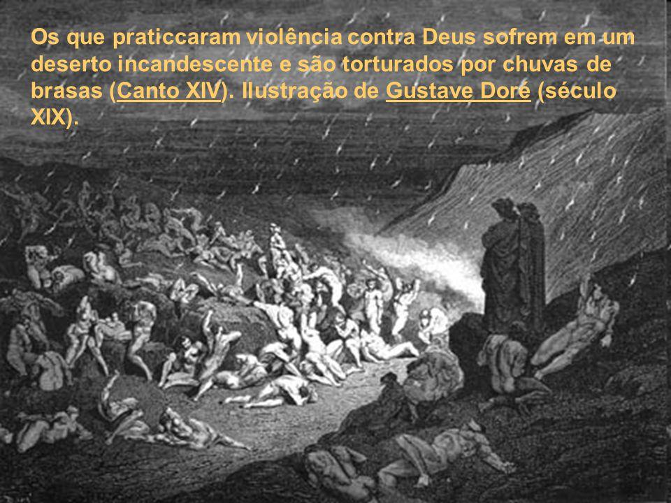 Os que praticcaram violência contra Deus sofrem em um deserto incandescente e são torturados por chuvas de brasas (Canto XIV).