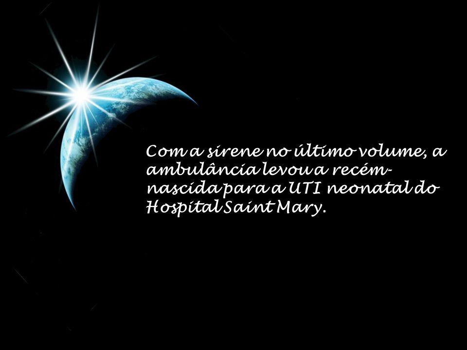 Com a sirene no último volume, a ambulância levou a recém-nascida para a UTI neonatal do Hospital Saint Mary.
