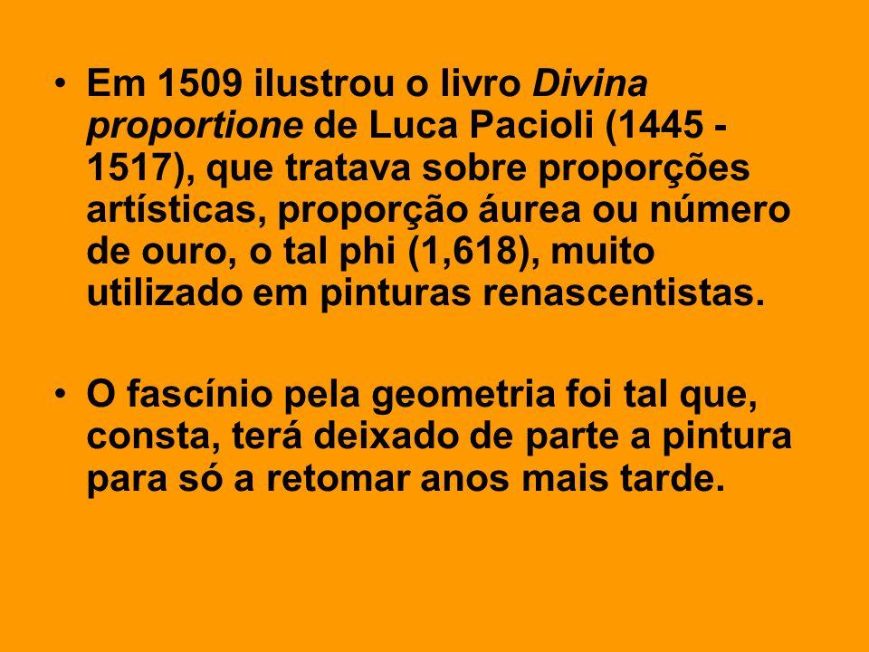 Em 1509 ilustrou o livro Divina proportione de Luca Pacioli (1445 - 1517), que tratava sobre proporções artísticas, proporção áurea ou número de ouro, o tal phi (1,618), muito utilizado em pinturas renascentistas.