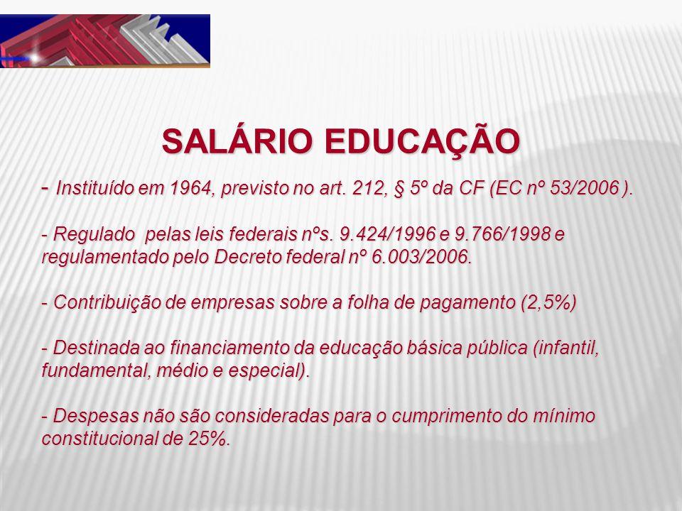 SALÁRIO EDUCAÇÃO Instituído em 1964, previsto no art. 212, § 5º da CF (EC nº 53/2006 ).