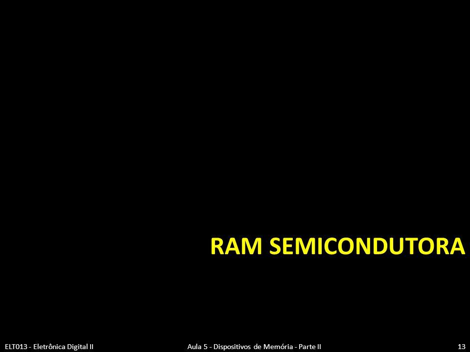 RAM Semicondutora ELT013 - Eletrônica Digital II Aula 5 - Dispositivos de Memória - Parte II.