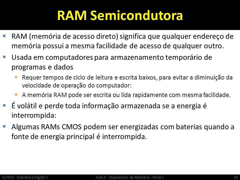 RAM Semicondutora RAM (memória de acesso direto) significa que qualquer endereço de memória possui a mesma facilidade de acesso de qualquer outro.