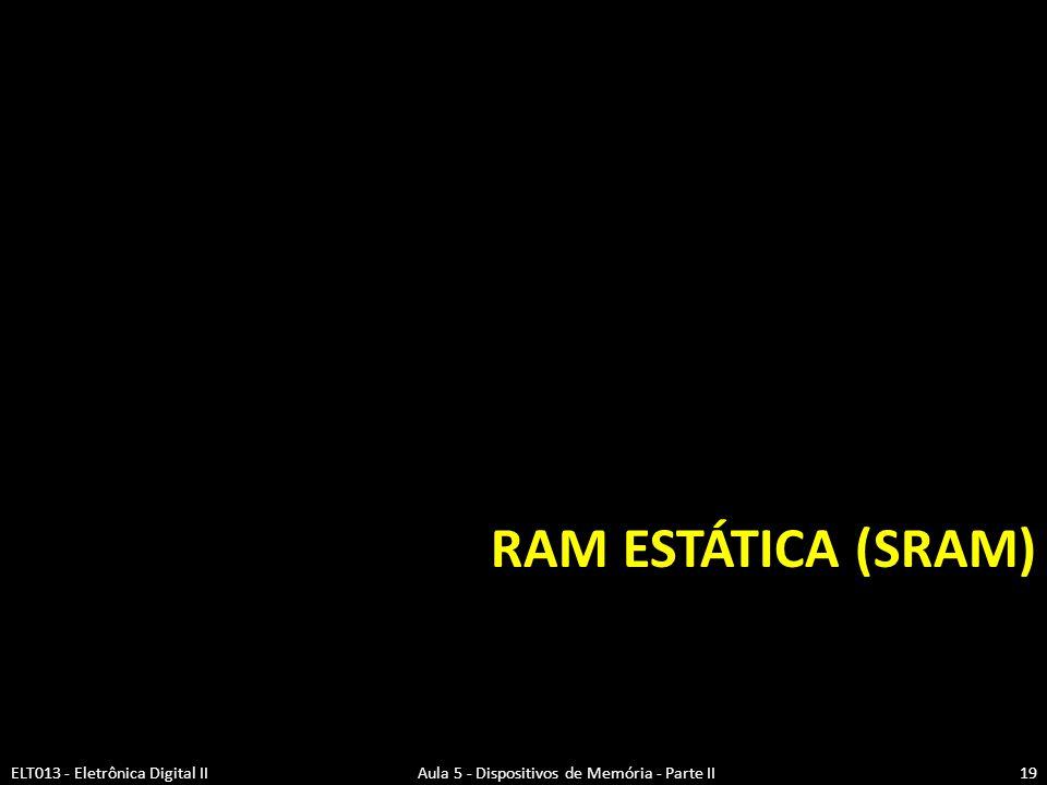 RAM ESTÁTICA (SRAM) ELT013 - Eletrônica Digital II Aula 5 - Dispositivos de Memória - Parte II.