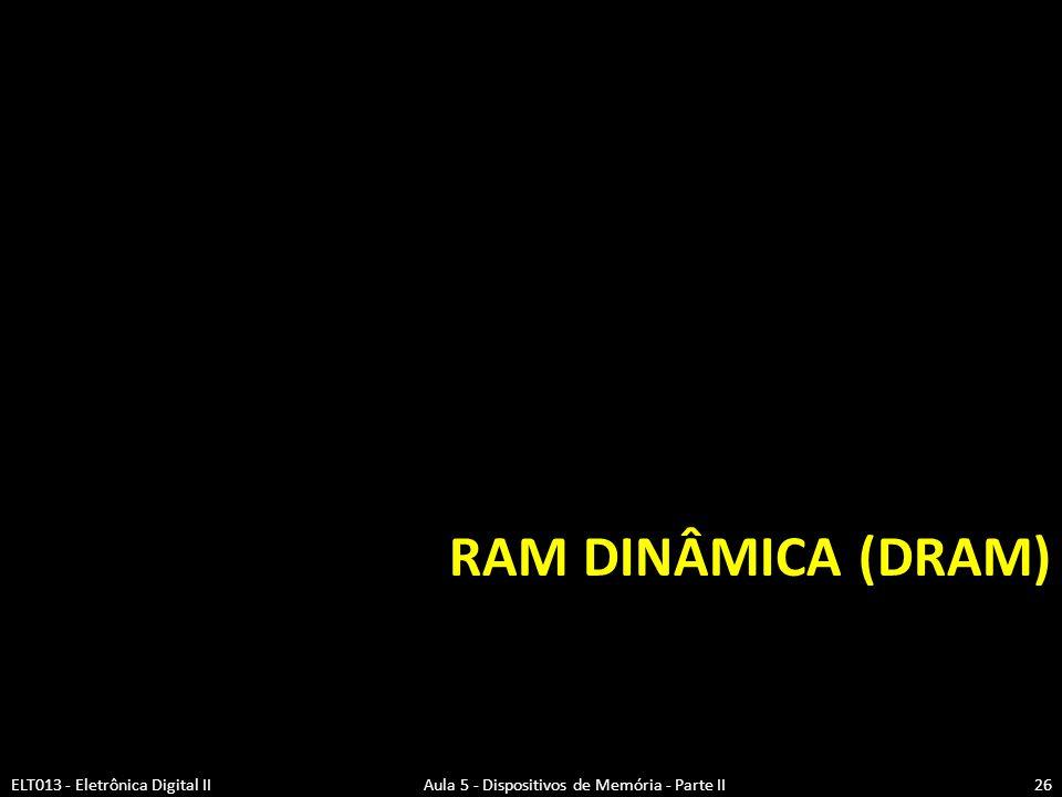 RAM Dinâmica (DRAM) ELT013 - Eletrônica Digital II Aula 5 - Dispositivos de Memória - Parte II.