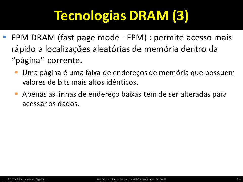 Tecnologias DRAM (3) FPM DRAM (fast page mode - FPM) : permite acesso mais rápido a localizações aleatórias de memória dentro da página corrente.