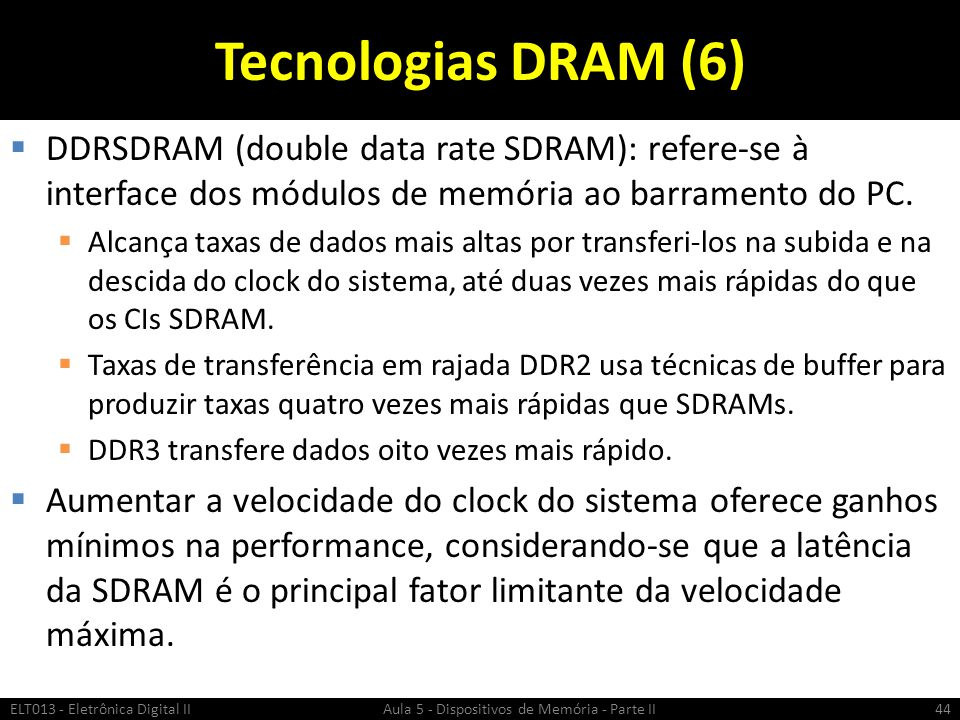 Tecnologias DRAM (6) DDRSDRAM (double data rate SDRAM): refere-se à interface dos módulos de memória ao barramento do PC.