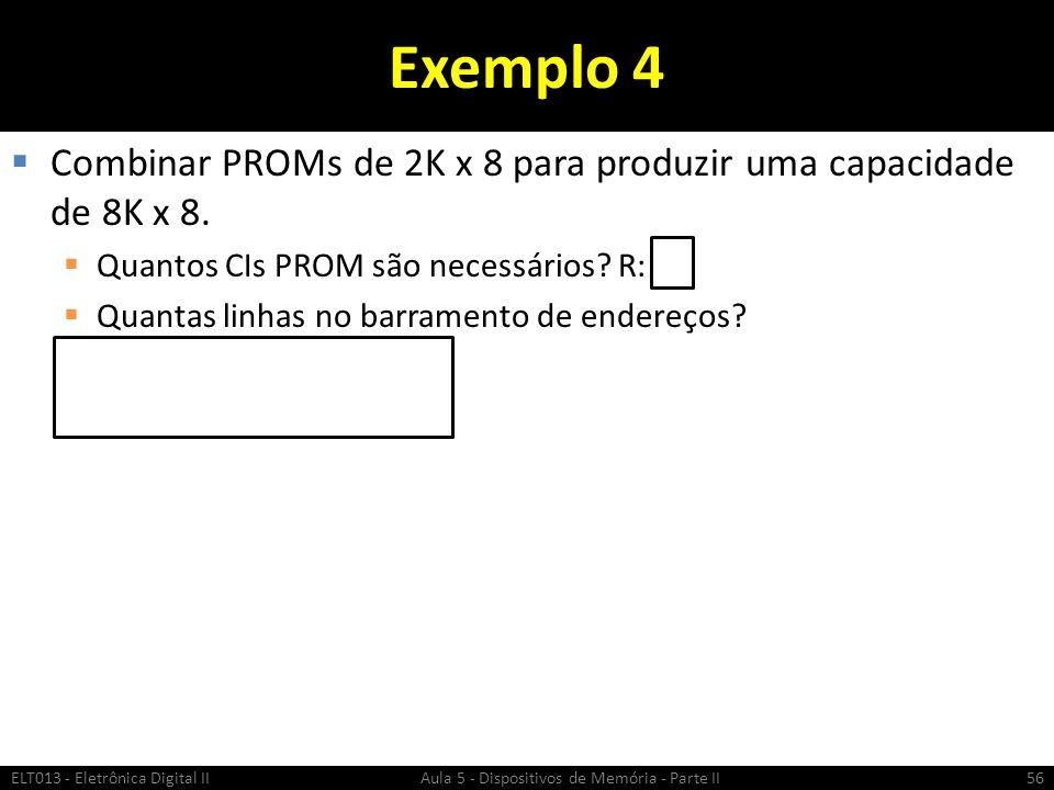 Exemplo 4 Combinar PROMs de 2K x 8 para produzir uma capacidade de 8K x 8. Quantos CIs PROM são necessários R: 4.