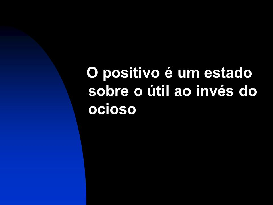 O positivo é um estado sobre o útil ao invés do ocioso