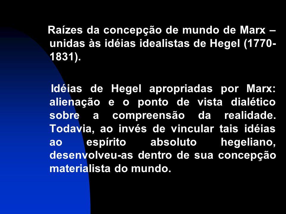 Raízes da concepção de mundo de Marx – unidas às idéias idealistas de Hegel (1770-1831).