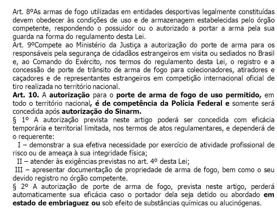 Art. 8ºAs armas de fogo utilizadas em entidades desportivas legalmente constituídas devem obedecer às condições de uso e de armazenagem estabelecidas pelo órgão competente, respondendo o possuidor ou o autorizado a portar a arma pela sua guarda na forma do regulamento desta Lei.