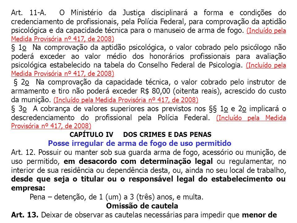 Art. 11-A. O Ministério da Justiça disciplinará a forma e condições do credenciamento de profissionais, pela Polícia Federal, para comprovação da aptidão psicológica e da capacidade técnica para o manuseio de arma de fogo. (Incluído pela Medida Provisória nº 417, de 2008)