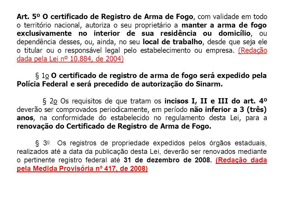 Art. 5º O certificado de Registro de Arma de Fogo, com validade em todo o território nacional, autoriza o seu proprietário a manter a arma de fogo exclusivamente no interior de sua residência ou domicílio, ou dependência desses, ou, ainda, no seu local de trabalho, desde que seja ele o titular ou o responsável legal pelo estabelecimento ou empresa. (Redação dada pela Lei nº 10.884, de 2004)