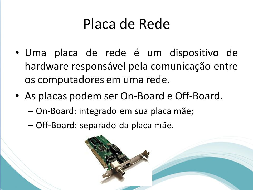 Placa de Rede Uma placa de rede é um dispositivo de hardware responsável pela comunicação entre os computadores em uma rede.