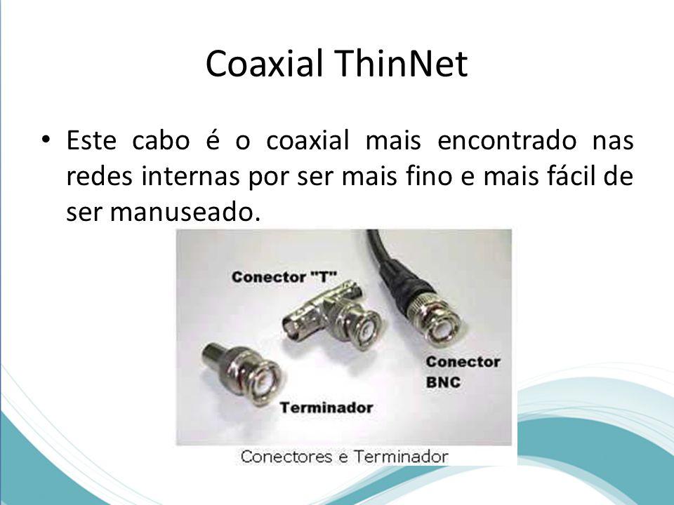 Coaxial ThinNet Este cabo é o coaxial mais encontrado nas redes internas por ser mais fino e mais fácil de ser manuseado.