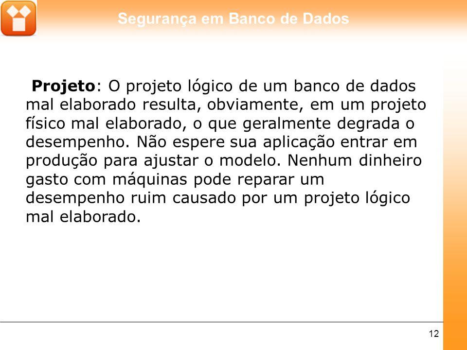 Projeto: O projeto lógico de um banco de dados mal elaborado resulta, obviamente, em um projeto físico mal elaborado, o que geralmente degrada o desempenho.