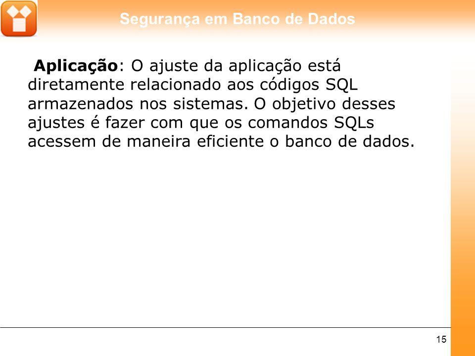 Aplicação: O ajuste da aplicação está diretamente relacionado aos códigos SQL armazenados nos sistemas.