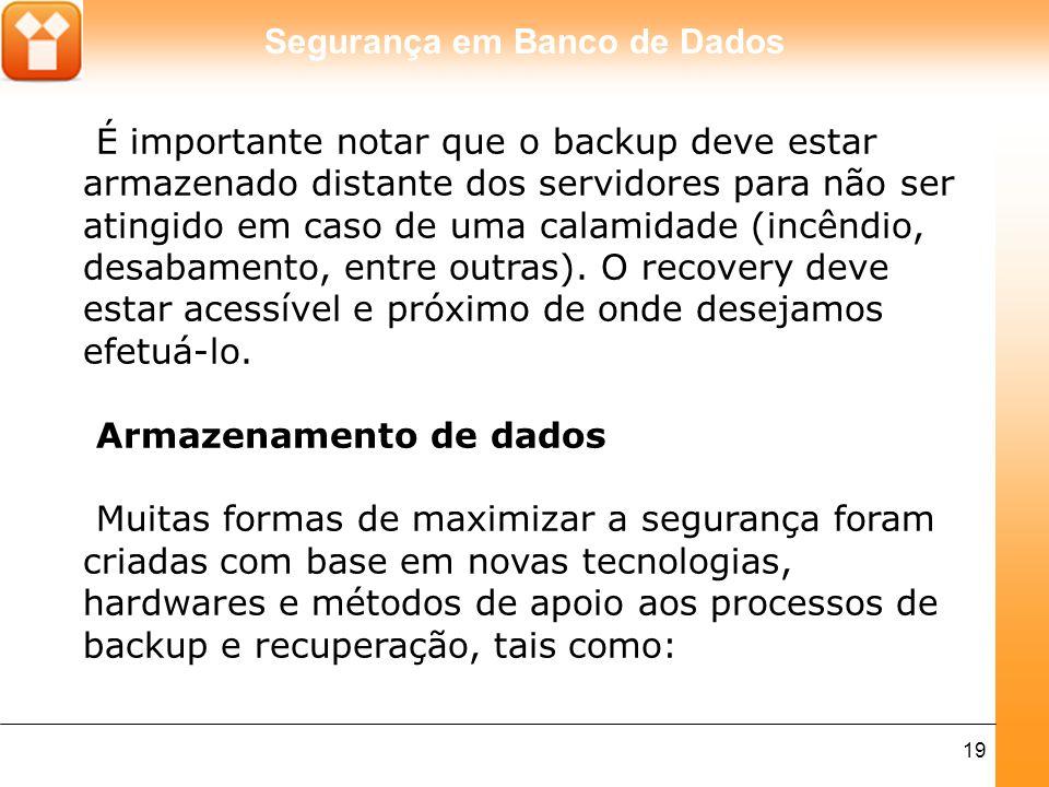 É importante notar que o backup deve estar armazenado distante dos servidores para não ser atingido em caso de uma calamidade (incêndio, desabamento, entre outras). O recovery deve estar acessível e próximo de onde desejamos efetuá-lo.