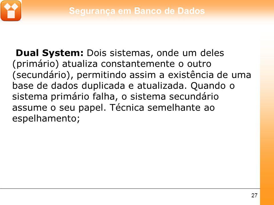 Dual System: Dois sistemas, onde um deles (primário) atualiza constantemente o outro (secundário), permitindo assim a existência de uma base de dados duplicada e atualizada.