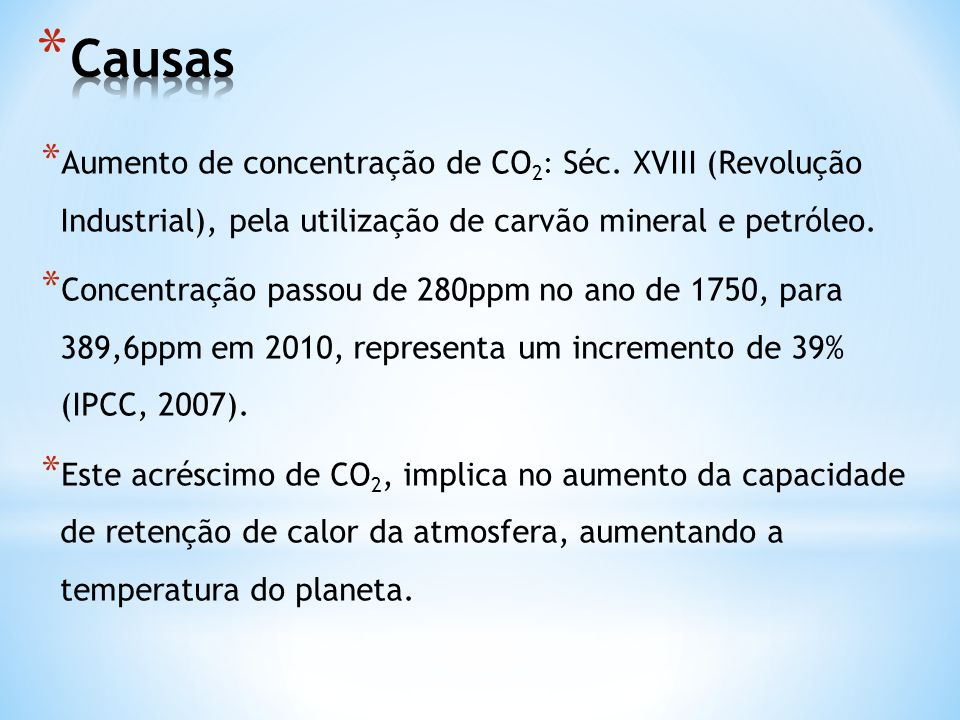 Causas Aumento de concentração de CO2: Séc. XVIII (Revolução Industrial), pela utilização de carvão mineral e petróleo.