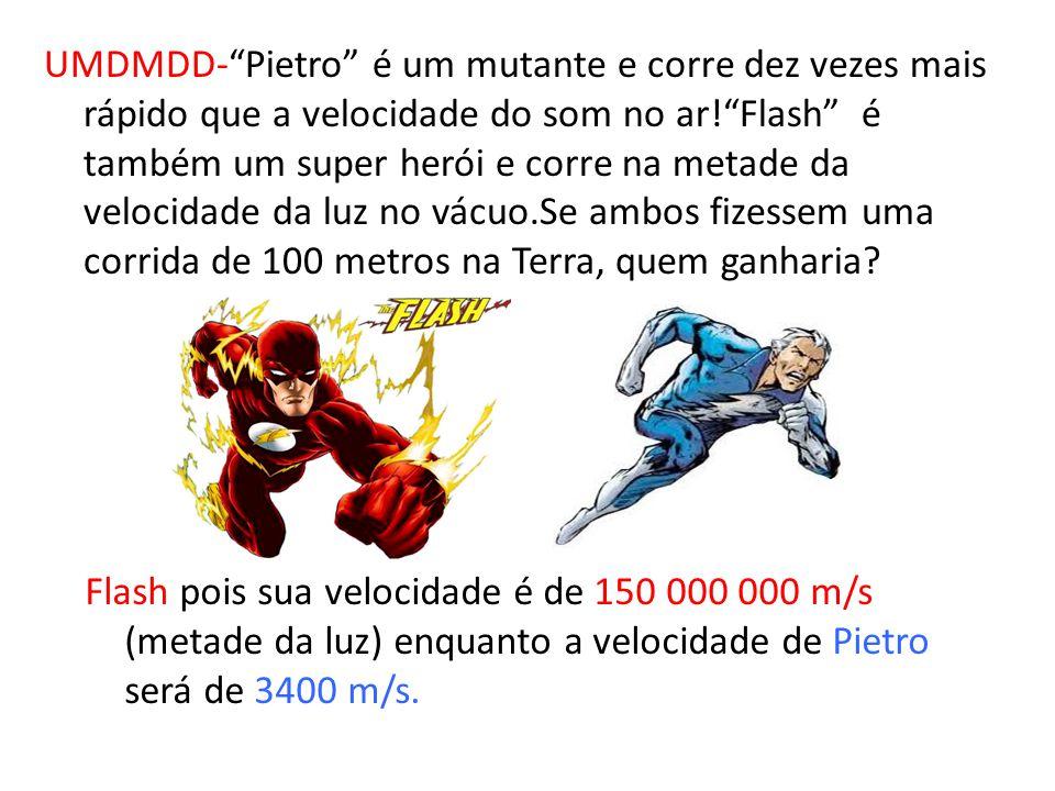 UMDMDD- Pietro é um mutante e corre dez vezes mais rápido que a velocidade do som no ar! Flash é também um super herói e corre na metade da velocidade da luz no vácuo.Se ambos fizessem uma corrida de 100 metros na Terra, quem ganharia