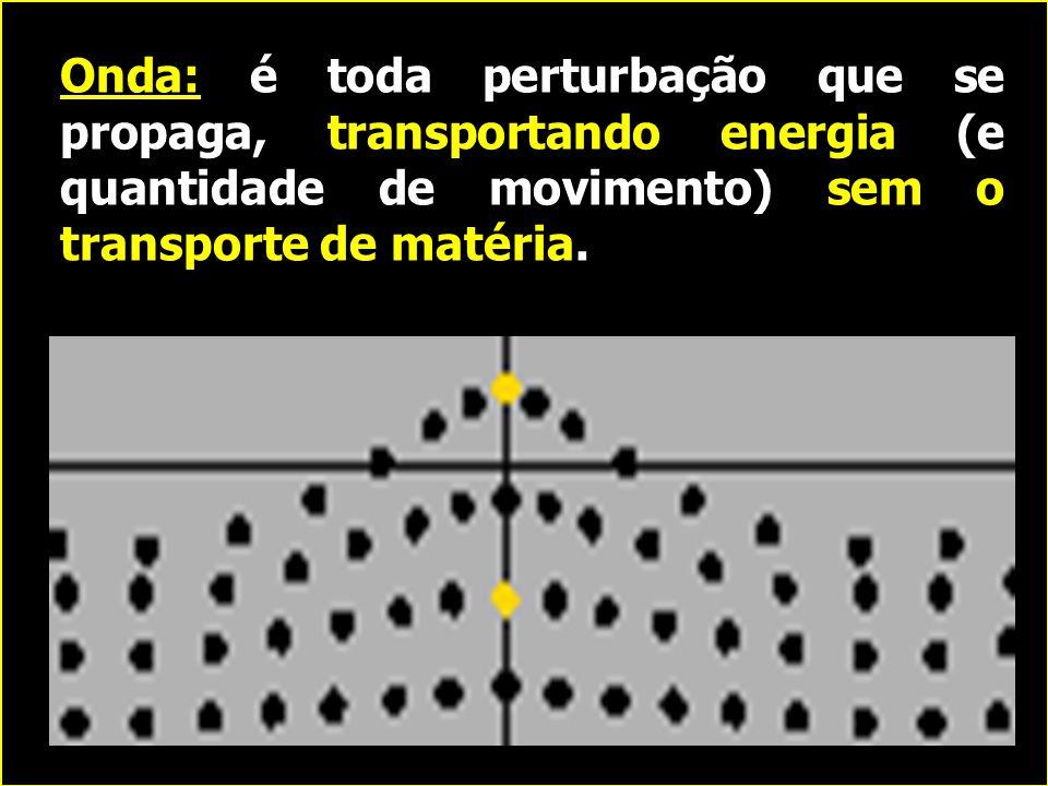 Onda: é toda perturbação que se propaga, transportando energia (e quantidade de movimento) sem o transporte de matéria.