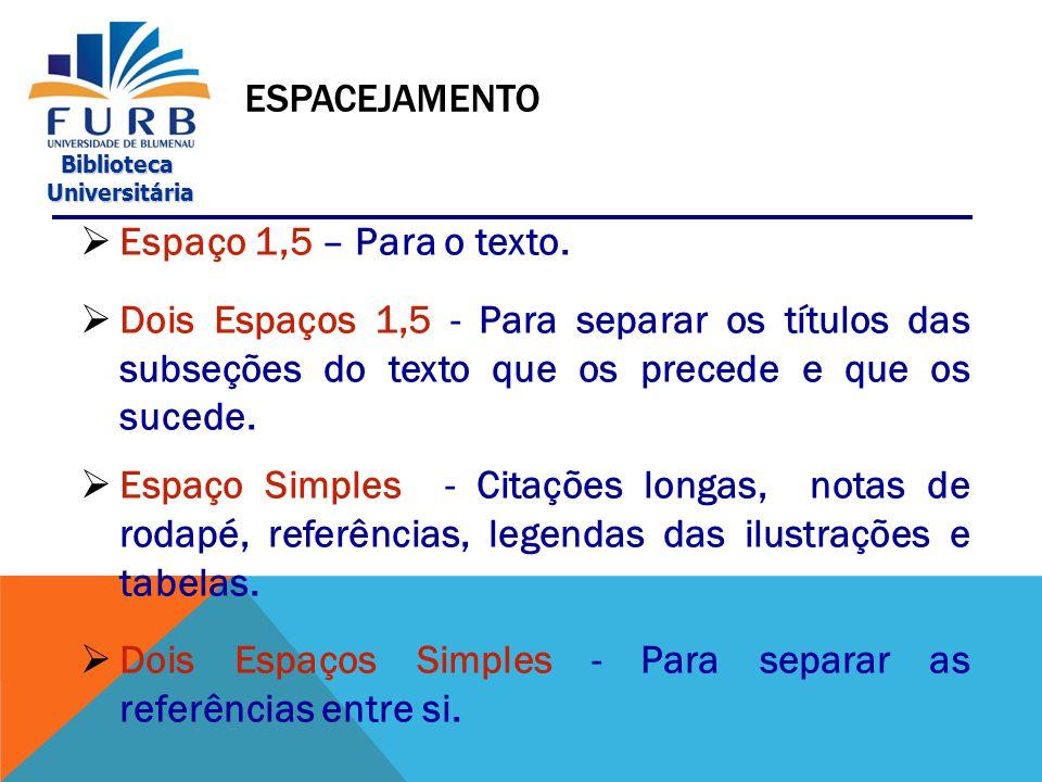 Espacejamento Espaço 1,5 – Para o texto. Dois Espaços 1,5 - Para separar os títulos das subseções do texto que os precede e que os sucede.