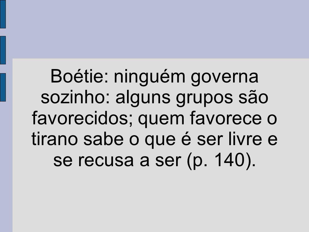Boétie: ninguém governa sozinho: alguns grupos são favorecidos; quem favorece o tirano sabe o que é ser livre e se recusa a ser (p.