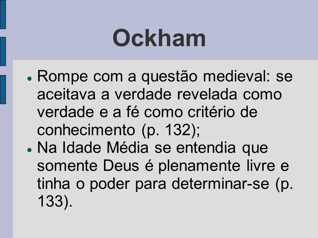 Ockham Rompe com a questão medieval: se aceitava a verdade revelada como verdade e a fé como critério de conhecimento (p. 132);
