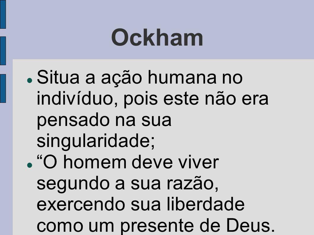 Ockham Situa a ação humana no indivíduo, pois este não era pensado na sua singularidade;