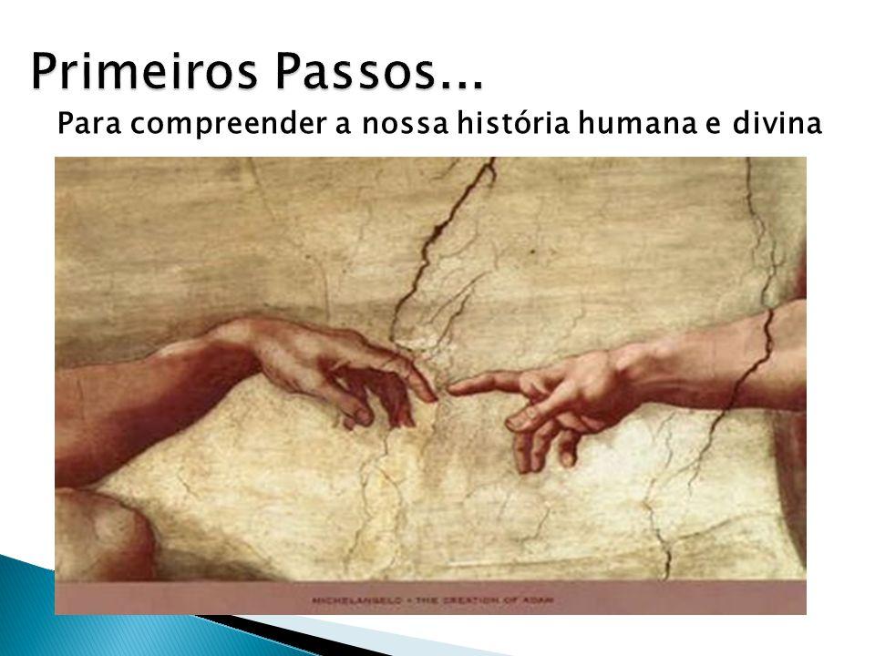Primeiros Passos... Para compreender a nossa história humana e divina